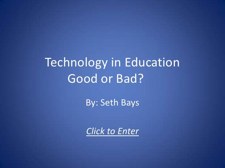Technology in EducationGood or Bad?<br />By: Seth Bays<br />Click to Enter<br />