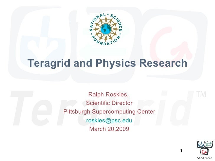 Teragrid and Physics Research                  Ralph Roskies,                Scientific Director       Pittsburgh Supercom...