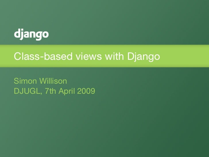 Class-based views with Django  Simon Willison DJUGL, 7th April 2009