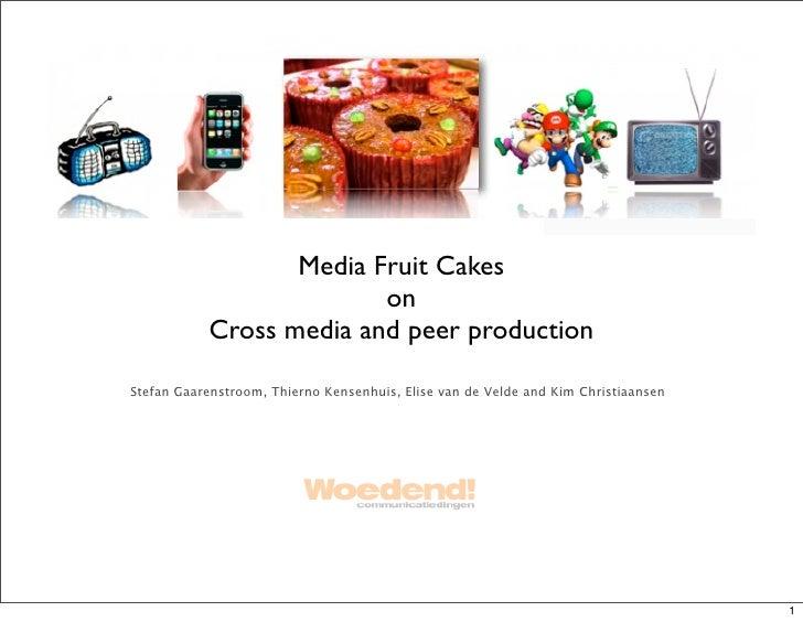Media Fruit Cakes                          on            Cross media and peer production  Stefan Gaarenstroom, Thierno Ken...