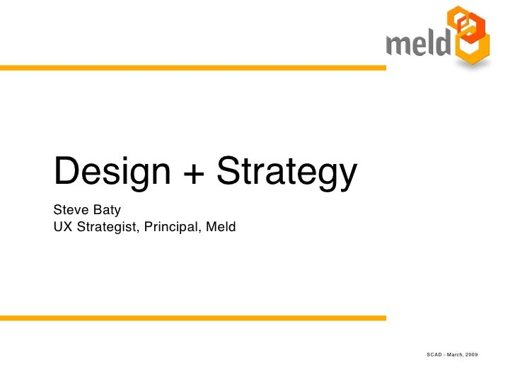 Design + Strategy Steve Baty UX Strategist, Principal, Meld                                      SCAD - March, 2009