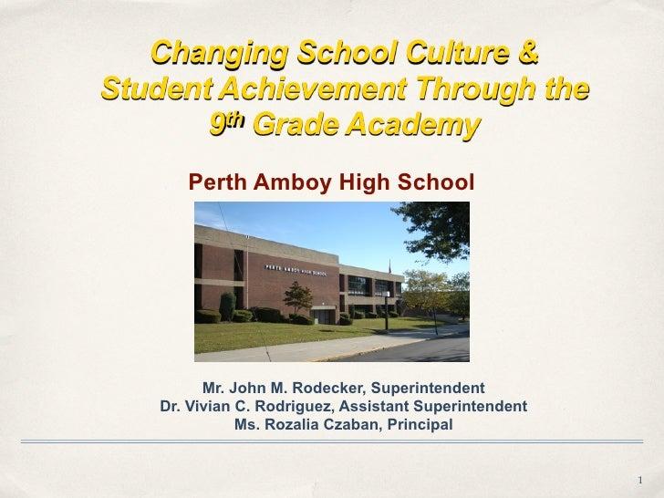 Changing School Culture & Student Achievement Through the        9th Grade Academy       Perth Amboy High School          ...
