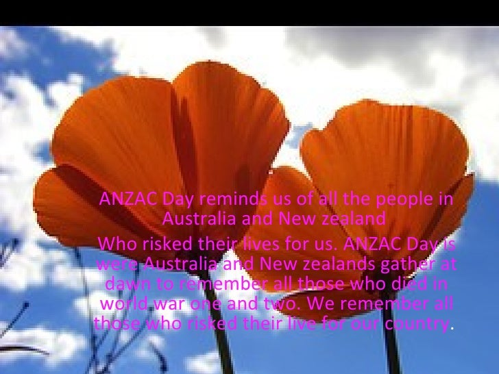 ANZAC Day ANZAC Day reminds us of all the people in Australia and New zealand  Who risked their lives for us. ANZAC Day is...