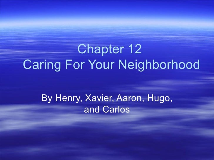 Chapter 12  Caring For Your Neighborhood By Henry, Xavier, Aaron, Hugo, and Carlos