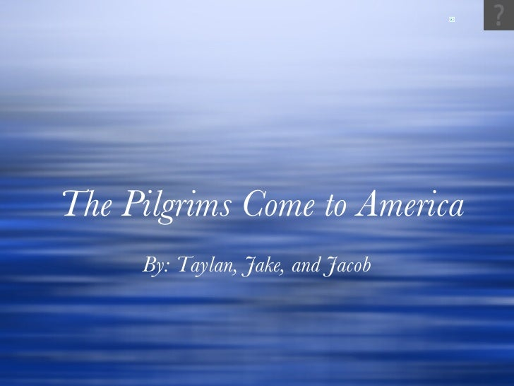 The Pilgrims Come to America By: Taylan, Jake, and Jacob