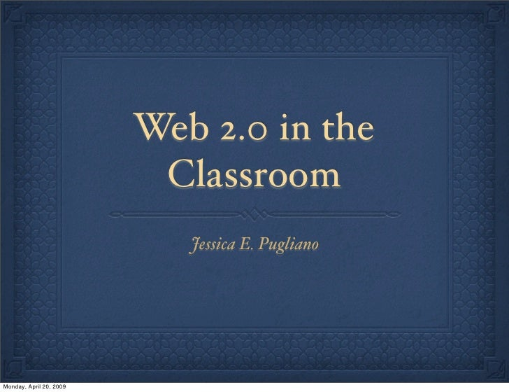 Web 2.0 in the                           Classroom                             Jessica E. Pugliano     Monday, April 20, 2...