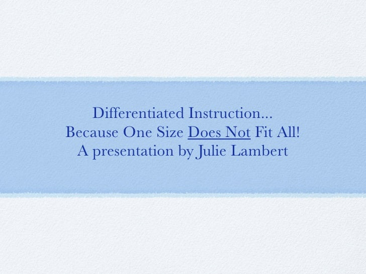 Differentiated Instruction... Because One Size Does Not Fit All!  A presentation by Julie Lambert