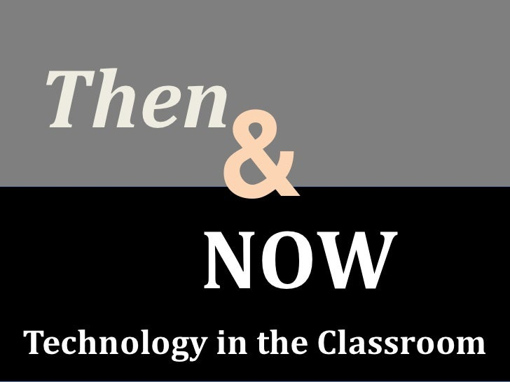 Then <br />&<br />NOW<br />Technology in the Classroom<br />