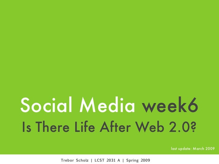 Social Media week6 Is There Life After Web 2.0?                                                   last update: March 2009 ...