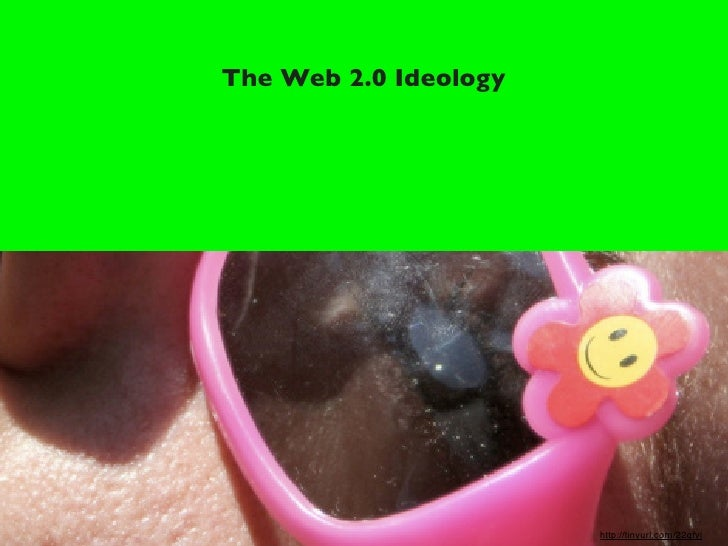The Web 2.0 Ideology                            http://tinyurl.com/22qfyj