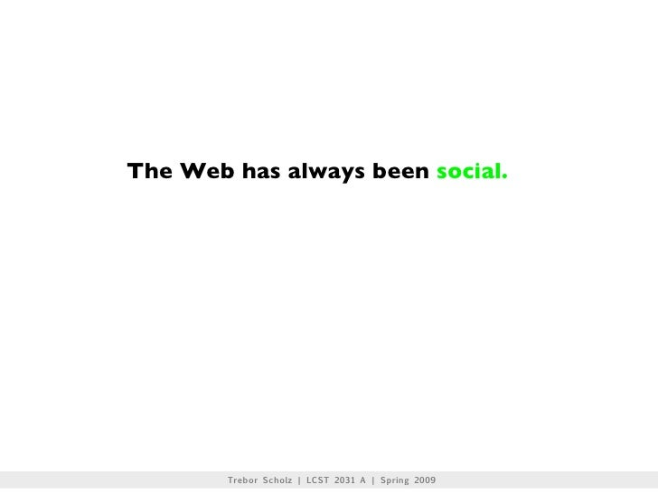 The Web has always been social.             Trebor Scholz | LCST 2031 A | Spring 2009