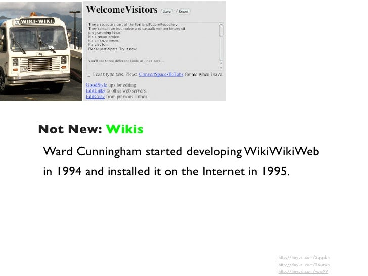 Not New: Wikis Ward Cunningham started developing WikiWikiWeb in 1994 and installed it on the Internet in 1995.           ...
