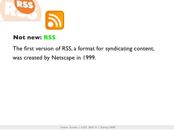 Not new: RSS The first version of RSS, a format for syndicating content, was created by Netscape in 1999.                  ...