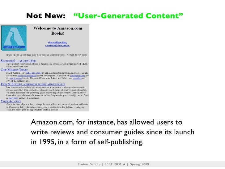 """Not New:      """"User-Generated Content""""      Amazon.com, for instance, has allowed users to  write reviews and consumer gui..."""