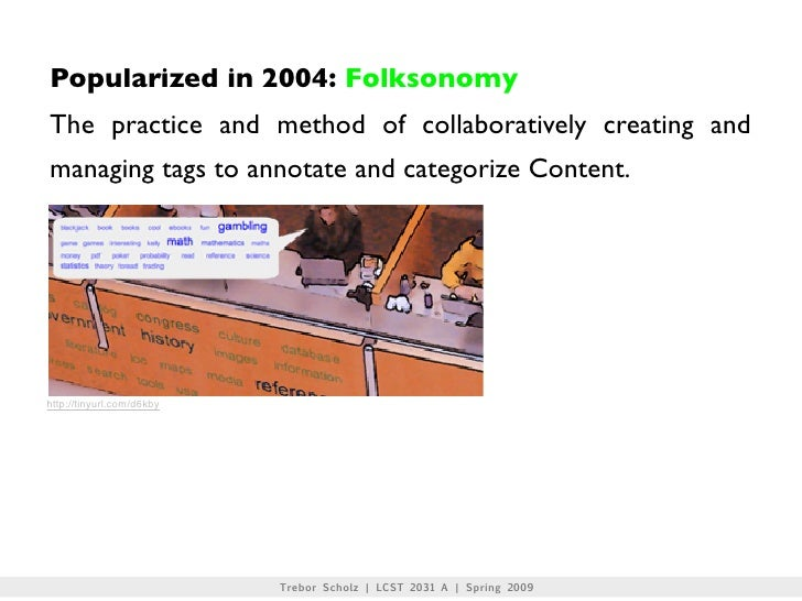 Popularized in 2004: Folksonomy The practice and method of collaboratively creating and managing tags to annotate and cate...