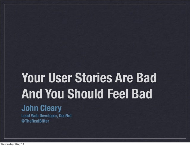 Your User Stories Are BadAnd You Should Feel Bad	 	John ClearyLead Web Developer, DocNet@TheRealBifterWednesday, 1 May 13