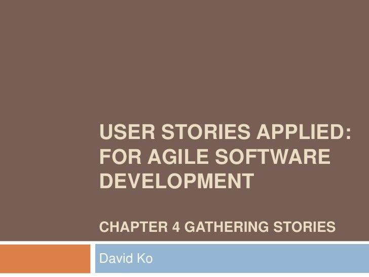 USER STORIES APPLIED:FOR AGILE SOFTWAREDEVELOPMENTCHAPTER 4 GATHERING STORIESDavid Ko