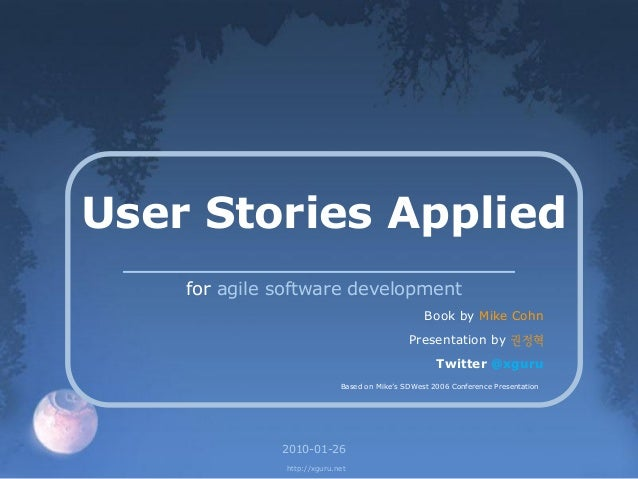 "User Stories Applied for agile software development Book by Mike Cohn Presentation by 권정혁 Twitter @xguru Based on Mike""s S..."