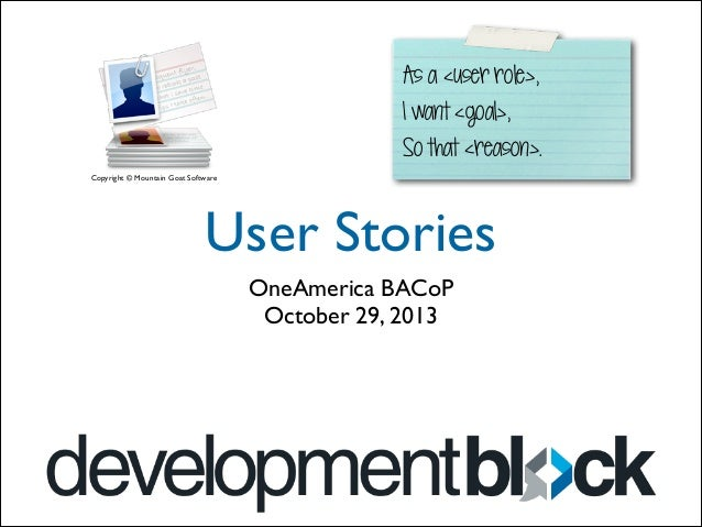 As a <user role>, I want <goal>, So that <reason>. Copyright © Mountain Goat Software  User Stories OneAmerica BACoP	  Oct...