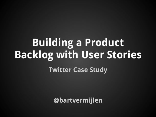 Building a ProductBacklog with User StoriesTwitter Case Study@bartvermijlen