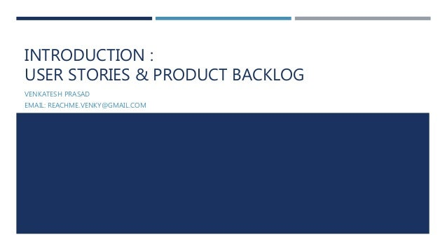INTRODUCTION : USER STORIES & PRODUCT BACKLOG VENKATESH PRASAD EMAIL: REACHME.VENKY@GMAIL.COM