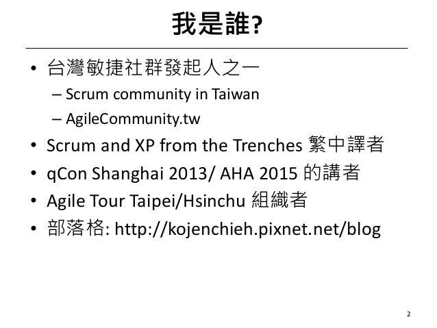 我是誰? • 台灣敏捷社群發起人之一 – ScrumcommunityinTaiwan – AgileCommunity.tw • ScrumandXPfromtheTrenches 繁中譯者 • qCon Shanghai2...