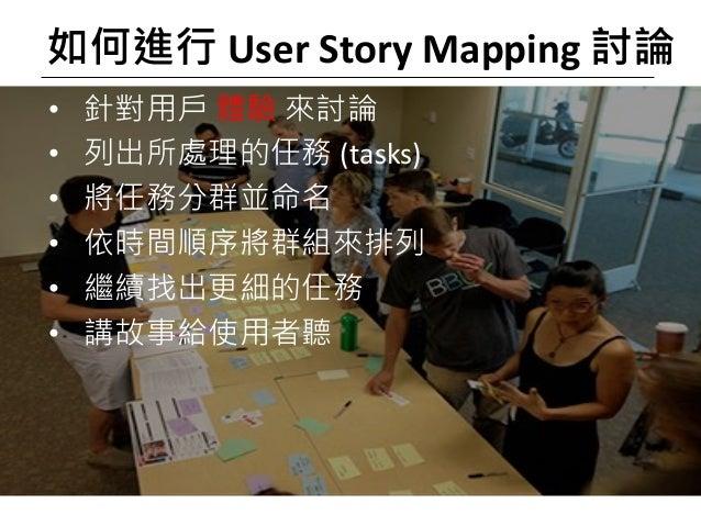 如何進行 User Story Mapping 討論 • 針對用戶 體驗 來討論 • 列出所處理的任務 (tasks) • 將任務分群並命名 • 依時間順序將群組來排列 • 繼續找出更細的任務 • 講故事給使用者聽