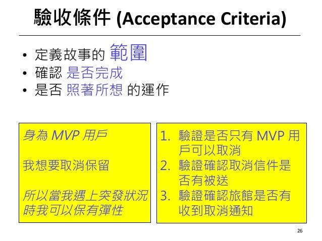 驗收條件 (AcceptanceCriteria) • 定義故事的 範圍 • 確認 是否完成 • 是否 照著所想 的運作 26 身為 MVP 用戶 我想要取消保留 所以當我遇上突發狀況 時我可以保有彈性 1. 驗證是否只有 MVP 用 戶可以...