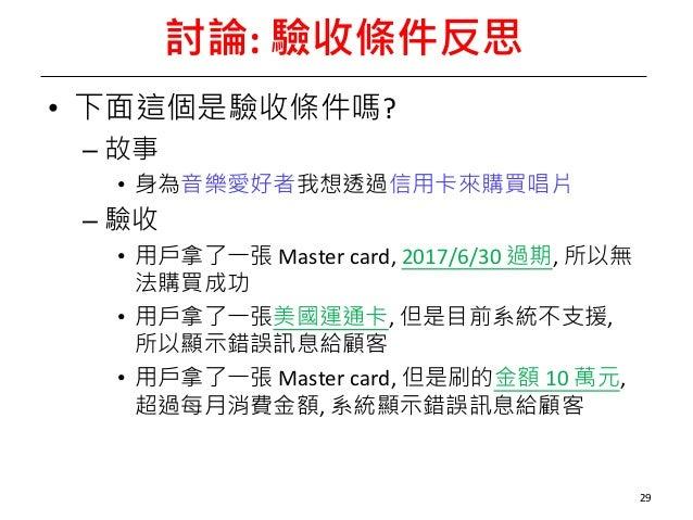 討論:驗收條件反思 • 下面這個是驗收條件嗎? – 故事 • 身為音樂愛好者我想透過信用卡來購買唱片 – 驗收 • 用戶拿了一張 Mastercard,2017/6/30過期,所以無 法購買成功 • 用戶拿了一張美國運通卡,但是目前...