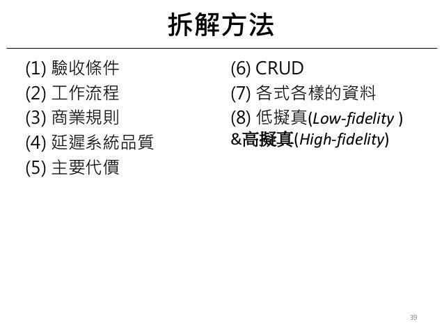 (1) 驗收條件 (2) 工作流程 (3) 商業規則 (4) 延遲系統品質 (5) 主要代價 (6) CRUD (7) 各式各樣的資料 (8) 低擬真(Low-fidelity ) &高擬真(High-fidelity) 拆解方法 39