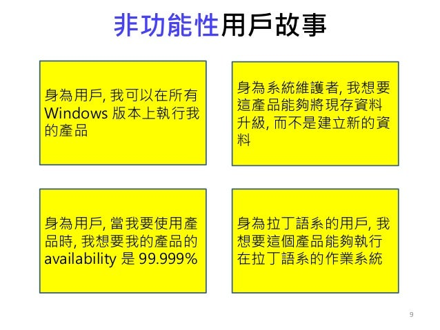 非功能性用戶故事 9 身為用戶, 我可以在所有 Windows 版本上執行我 的產品 身為系統維護者, 我想要 這產品能夠將現存資料 升級, 而不是建立新的資 料 身為用戶, 當我要使用產 品時, 我想要我的產品的 availability 是...