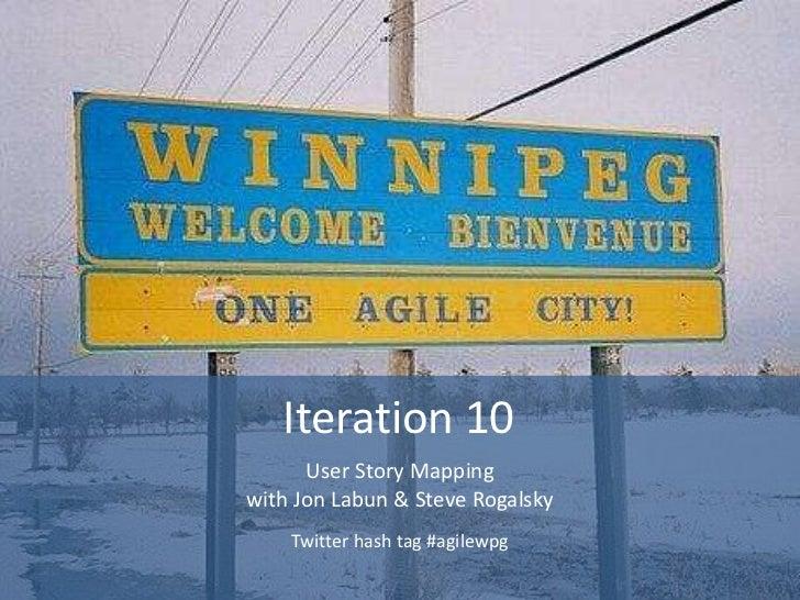 Iteration 10      User Story Mappingwith Jon Labun & Steve Rogalsky    Twitter hash tag #agilewpg