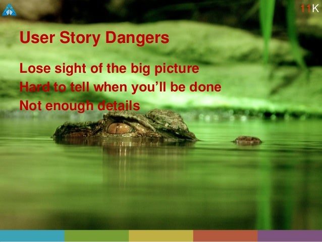 User Story Dangers Lose sight of the big picture Hard to tell when you'll be done Not enough details 11K