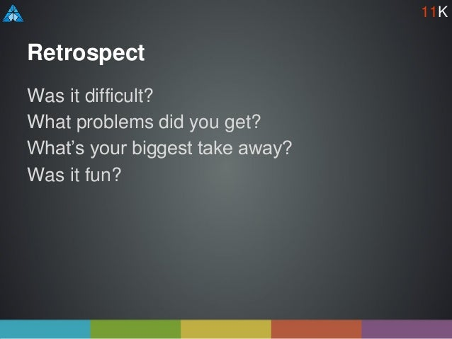 Retrospect Was it difficult? What problems did you get? What's your biggest take away? Was it fun? 11K