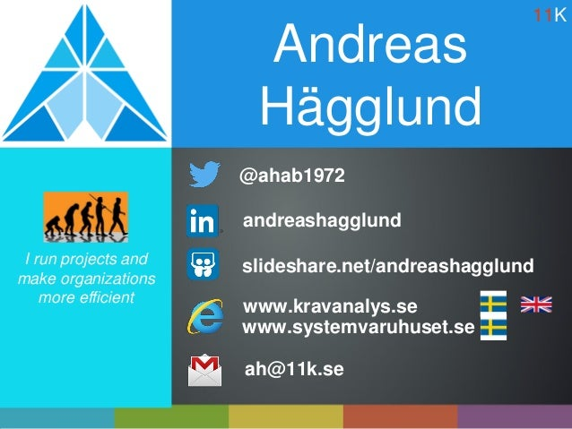 Andreas Hägglund ah@11k.se I run projects and make organizations more efficient andreashagglund @ahab1972 slideshare.net/a...