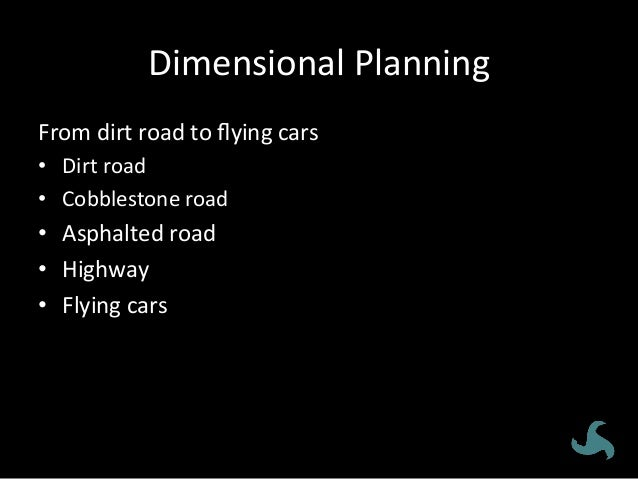 Dimensional  Planning   From  dirt  road  to  flying  cars   • Dirt  road   • Cobblestone  road  ...