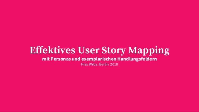 Effektives User Story Mapping mit Personas und exemplarischen Handlungsfeldern Hias Wrba, Berlin 2018