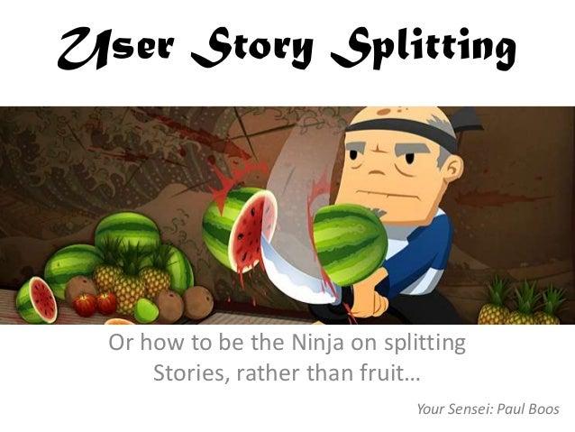 User Story Splitting Or how to be the Ninja on splitting Stories, rather than fruit… Your Sensei: Paul Boos