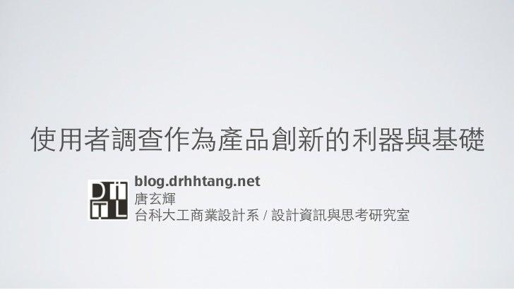 使用者調查作為產品創新的利器與基礎   blog.drhhtang.net   唐玄輝   台科大工商業設計系 / 設計資訊與思考研究室