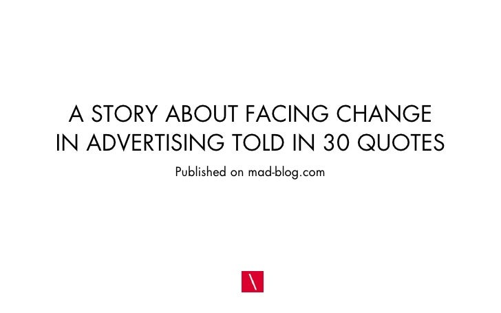 A STORY ABOUT FACING CHANGE IN ADVERTISING TOLD IN 30 QUOTES          Published on mad-blog.com