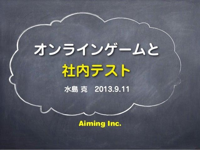 オンラインゲームと 社内テスト 水島 克2013.9.11 Aiming Inc.