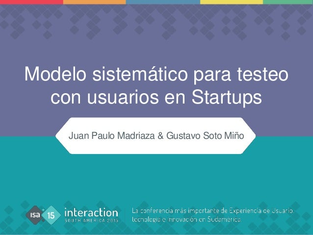 Modelo sistemático para testeo con usuarios en Startups Juan Paulo Madriaza & Gustavo Soto Miño