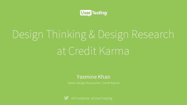 Design Thinking & Design Research at Credit Karma #UTwebinar @UserTesting Yasmine Khan Senior Design Researcher, Credit Ka...