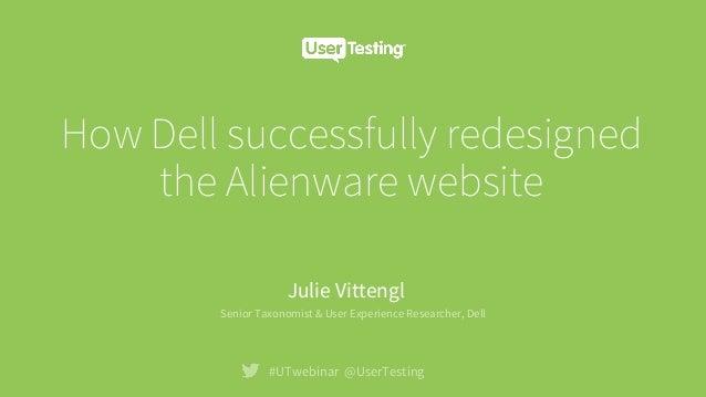How Dell successfully redesigned the Alienware website #UTwebinar @UserTesting Julie Vittengl Senior Taxonomist & User Exp...