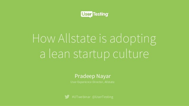 How Allstate is adopting a lean startup culture #UTwebinar @UserTesting Pradeep Nayar User Experience Director, Allstate