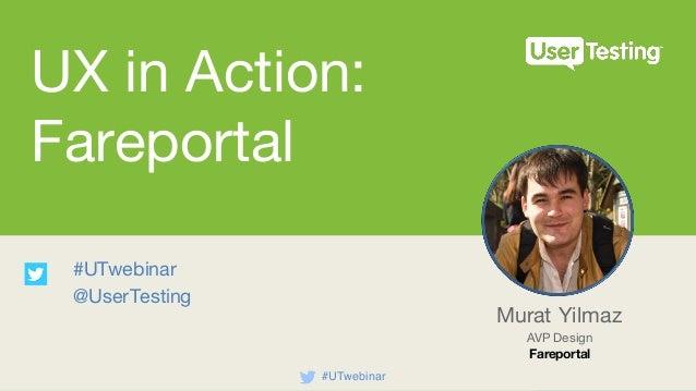 UX in Action: Fareportal #UTwebinar @UserTesting Murat Yilmaz AVP Design Fareportal #UTwebinar