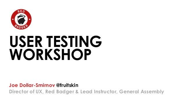 USER TESTING  WORKSHOP  Joe Dollar-Smirnov @fruitskin  Director of UX, Red Badger & Lead Instructor, General Assembly