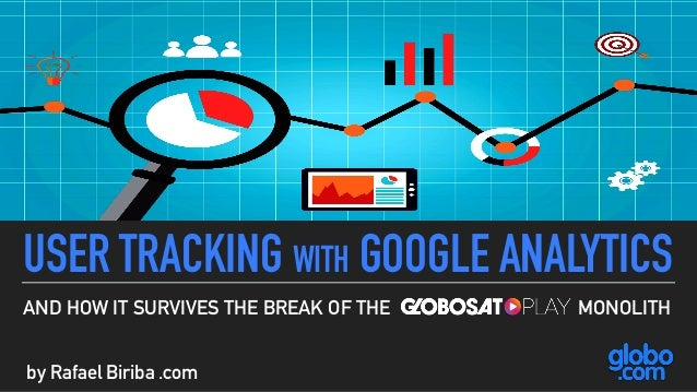 USER TRACKING WITH GOOGLE ANALYTICS AND HOW IT SURVIVES THE BREAK OF THE MONOLITH by Rafael Biriba .com