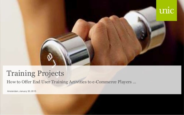 Training Projects Amsterdam, January 30, 2015 How to Offer End User Training Activities to e-Commerce Players …