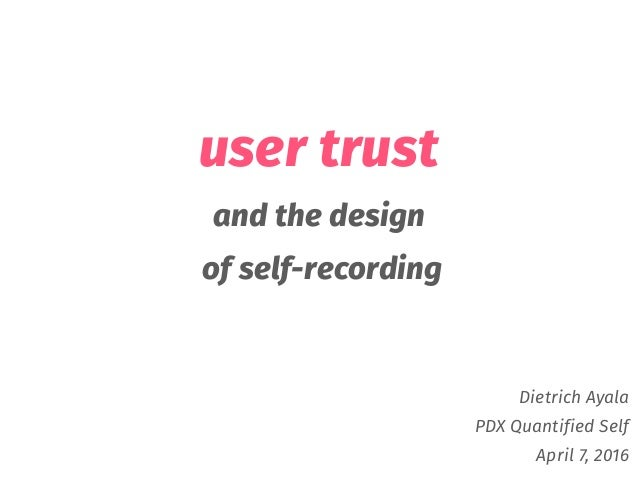 user trust and the design of self-recording Dietrich Ayala PDX Quantified Self April 7, 2016
